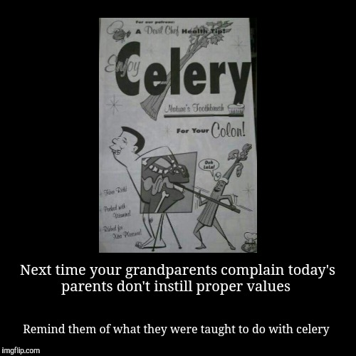 Next time your grandparents complain today's parents don't instill proper values | Remind them of what they were taught to do with celery | image tagged in funny,demotivationals | made w/ Imgflip demotivational maker