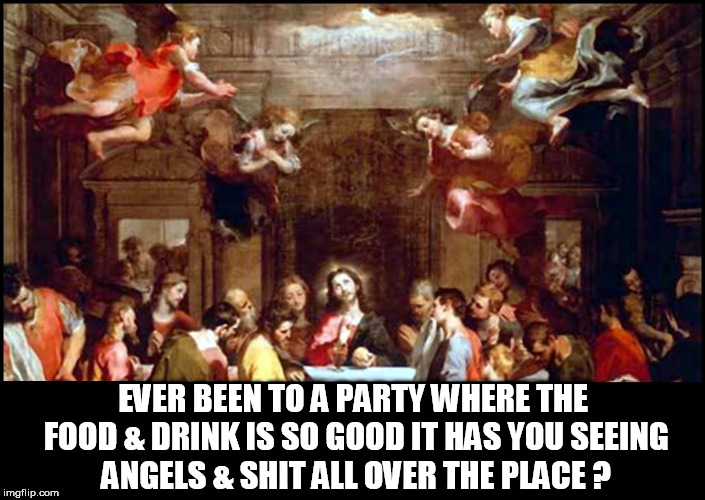 EVER BEEN TO A PARTY WHERE THE FOOD & DRINK IS SO GOOD IT HAS YOU SEEING ANGELS & SHIT ALL OVER THE PLACE ? | image tagged in last supper,jesus,food,drinks,angels,high | made w/ Imgflip meme maker