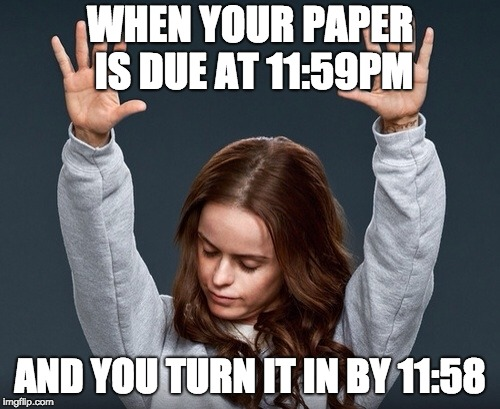 girl with hands up | WHEN YOUR PAPER IS DUE AT 11:59PM AND YOU TURN IT IN BY 11:58 | image tagged in girl with hands up | made w/ Imgflip meme maker