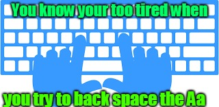 zzZZzzZZ | You know your too tired when you try to back space the Aa | image tagged in sleep | made w/ Imgflip meme maker