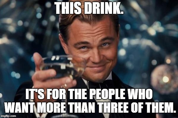 Leonardo Dicaprio Cheers Meme | THIS DRINK. IT'S FOR THE PEOPLE WHO WANT MORE THAN THREE OF THEM. | image tagged in memes,leonardo dicaprio cheers | made w/ Imgflip meme maker