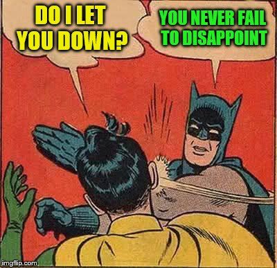 Batman Slapping Robin Meme | DO I LET YOU DOWN? YOU NEVER FAIL TO DISAPPOINT | image tagged in memes,batman slapping robin | made w/ Imgflip meme maker