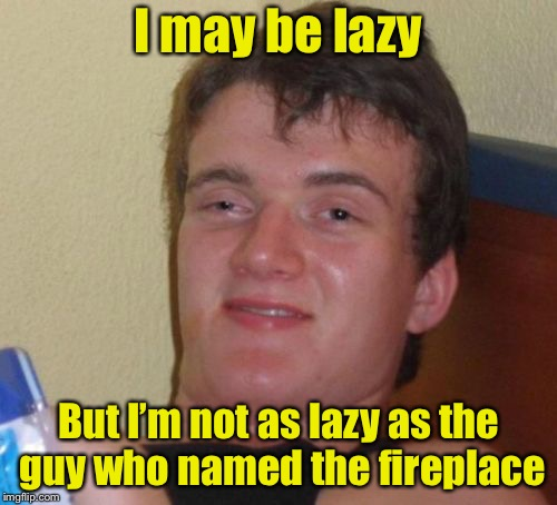 10 Guy Meme | I may be lazy But I'm not as lazy as the guy who named the fireplace | image tagged in memes,10 guy,lazy,fireplace | made w/ Imgflip meme maker