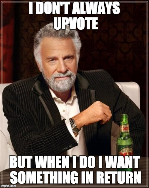 The Most Interesting Man In The World Meme | I DON'T ALWAYS UPVOTE BUT WHEN I DO I WANT SOMETHING IN RETURN | image tagged in memes,the most interesting man in the world | made w/ Imgflip meme maker