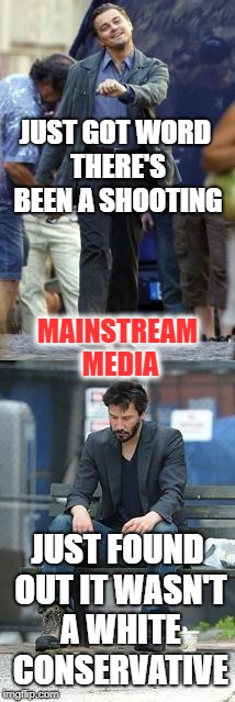 Mainstream Media heartbroken | JUST GOT WORD THERE'S BEEN A SHOOTING JUST FOUND OUT IT WASN'T A WHITE CONSERVATIVE MAINSTREAM MEDIA | image tagged in happy and sad,mainstream media,fake news,shooting,youtube | made w/ Imgflip meme maker