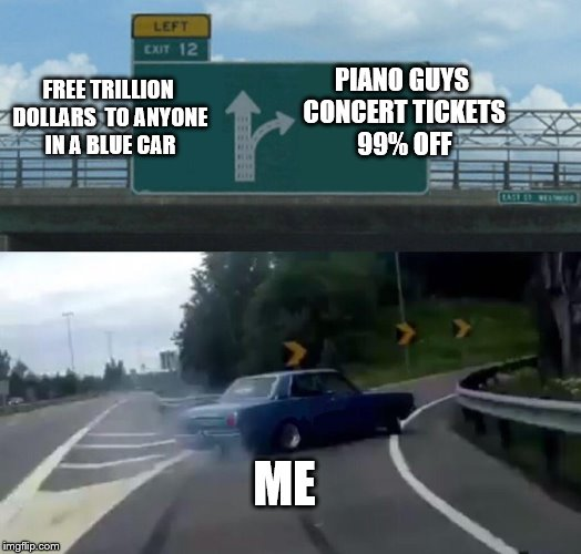 Left Exit 12 Off Ramp Meme | FREE TRILLION DOLLARS  TO ANYONE IN A BLUE CAR PIANO GUYS CONCERT TICKETS 99% OFF ME | image tagged in memes,left exit 12 off ramp | made w/ Imgflip meme maker
