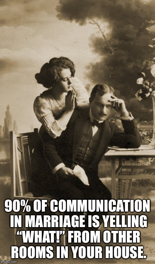 "It's true | 90% OF COMMUNICATION IN MARRIAGE IS YELLING ""WHAT!"" FROM OTHER ROOMS IN YOUR HOUSE. 