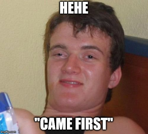 "10 Guy Meme | HEHE ""CAME FIRST"" 