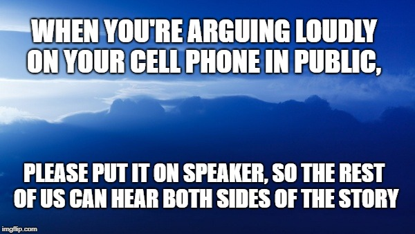 cell phone etiquette | WHEN YOU'RE ARGUING LOUDLY ON YOUR CELL PHONE IN PUBLIC, PLEASE PUT IT ON SPEAKER, SO THE REST OF US CAN HEAR BOTH SIDES OF THE STORY | image tagged in cell phones,cell phone,cellphone,cell phone etiquette,phone in public | made w/ Imgflip meme maker