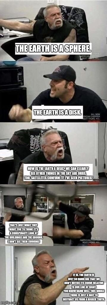 American Chopper Argument | THE EARTH IS A SPHERE. THE EARTH IS A DISK. HOW IS THE EARTH A DISK? WE CAN CLEARLY SEE OTHER THINGS IN THE SKY ARE ORBS, TOO. SATELLITES CO | image tagged in american chopper argument | made w/ Imgflip meme maker