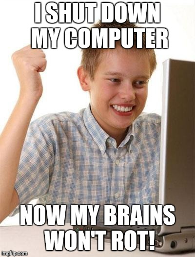 First Day On The Internet Kid Meme | I SHUT DOWN MY COMPUTER NOW MY BRAINS WON'T ROT! | image tagged in memes,first day on the internet kid | made w/ Imgflip meme maker