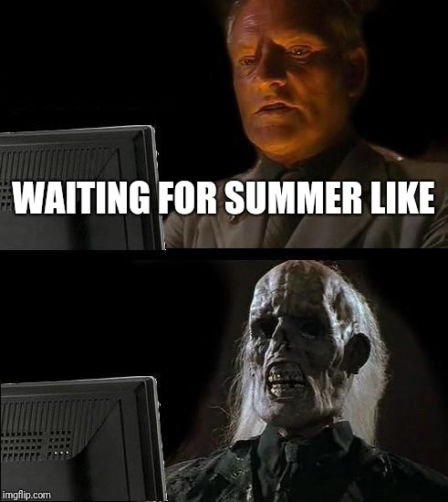 Ill Just Wait Here Meme | WAITING FOR SUMMER LIKE | image tagged in memes,ill just wait here | made w/ Imgflip meme maker