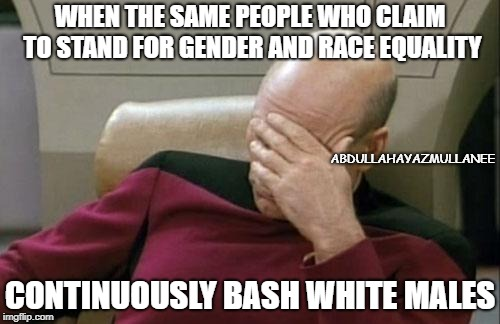 Captain Picard Facepalm Meme | WHEN THE SAME PEOPLE WHO CLAIM TO STAND FOR GENDER AND RACE EQUALITY CONTINUOUSLY BASH WHITE MALES ABDULLAHAYAZMULLANEE | image tagged in memes,captain picard facepalm | made w/ Imgflip meme maker