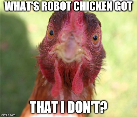 WHAT'S ROBOT CHICKEN GOT THAT I DON'T? | made w/ Imgflip meme maker