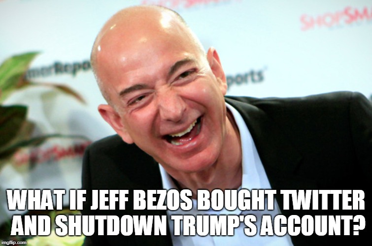 What if Jeff Bezos bought Twitter and Shutdown Trump's account? | WHAT IF JEFF BEZOS BOUGHT TWITTER AND SHUTDOWN TRUMP'S ACCOUNT? | image tagged in jeff bezos,trump,twitter | made w/ Imgflip meme maker
