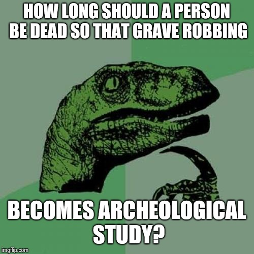 Shower thoughts | HOW LONG SHOULD A PERSON BE DEAD SO THAT GRAVE ROBBING BECOMES ARCHEOLOGICAL STUDY? | image tagged in memes,philosoraptor,shower thoughts | made w/ Imgflip meme maker