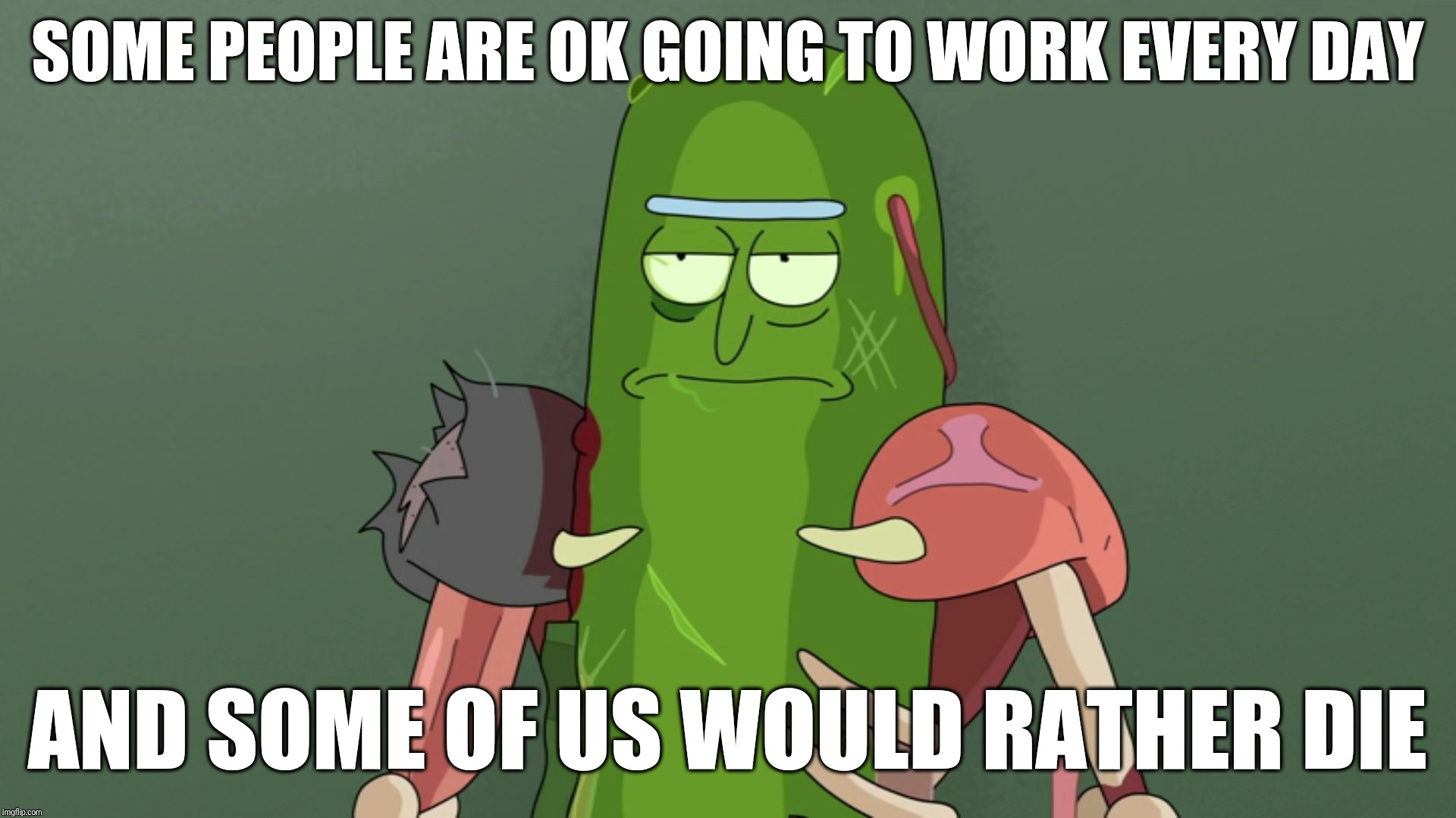 pickle rick rat suit | SOME PEOPLE ARE OK GOING TO WORK EVERY DAY AND SOME OF US WOULD RATHER DIE | image tagged in pickle rick rat suit | made w/ Imgflip meme maker