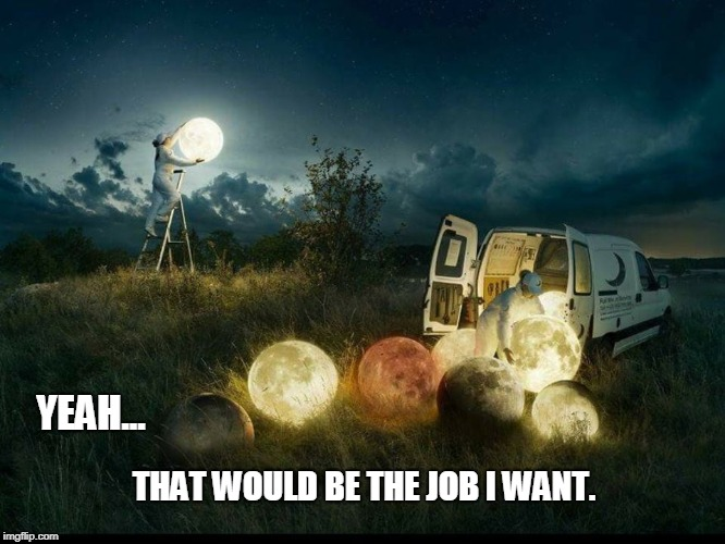 Moon Changer | YEAH... THAT WOULD BE THE JOB I WANT. | image tagged in moon,beautiful,inspirational | made w/ Imgflip meme maker