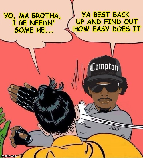 YO, MA BROTHA, I BE NEEDN' SOME HE... YA BEST BACK UP AND FIND OUT HOW EASY DOES IT | made w/ Imgflip meme maker