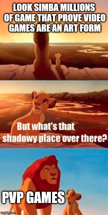 Simba Shadowy Place Meme | LOOK SIMBA MILLIONS OF GAME THAT PROVE VIDEO GAMES ARE AN ART FORM PVP GAMES | image tagged in memes,simba shadowy place | made w/ Imgflip meme maker