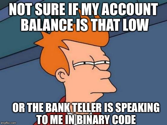 Futurama Fry Meme | NOT SURE IF MY ACCOUNT BALANCE IS THAT LOW OR THE BANK TELLER IS SPEAKING TO ME IN BINARY CODE | image tagged in memes,futurama fry | made w/ Imgflip meme maker