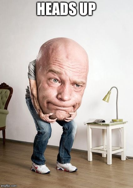 Bowling Ball Head Man | HEADS UP | image tagged in bowling ball head man | made w/ Imgflip meme maker