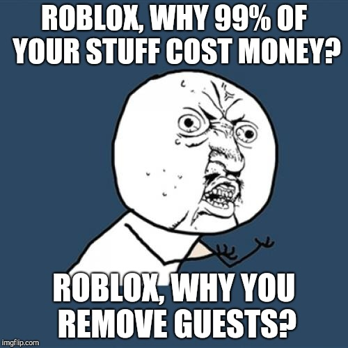Y U No Meme | ROBLOX, WHY 99% OF YOUR STUFF COST MONEY? ROBLOX, WHY YOU REMOVE GUESTS? | image tagged in memes,y u no | made w/ Imgflip meme maker
