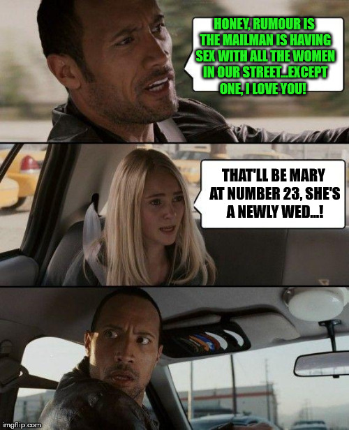 The Rock Driving Meme | HONEY, RUMOUR IS THE MAILMAN IS HAVING SEX WITH ALL THE WOMEN IN OUR STREET...EXCEPT ONE, I LOVE YOU! THAT'LL BE MARY AT NUMBER 23, SHE'S A  | image tagged in memes,the rock driving | made w/ Imgflip meme maker