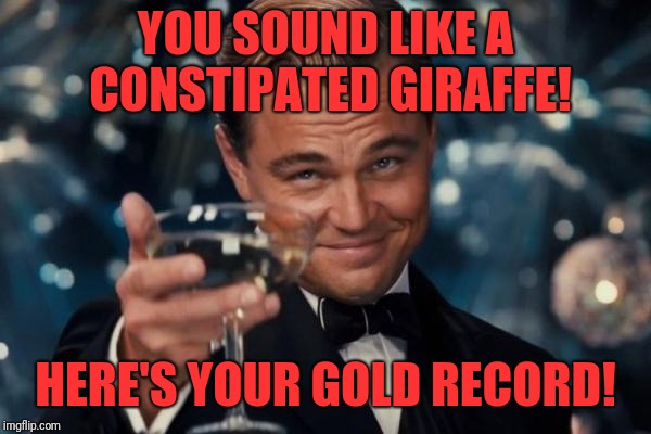 Record companies today | YOU SOUND LIKE A CONSTIPATED GIRAFFE! HERE'S YOUR GOLD RECORD! | image tagged in memes,leonardo dicaprio cheers,funny,dank,record companies | made w/ Imgflip meme maker