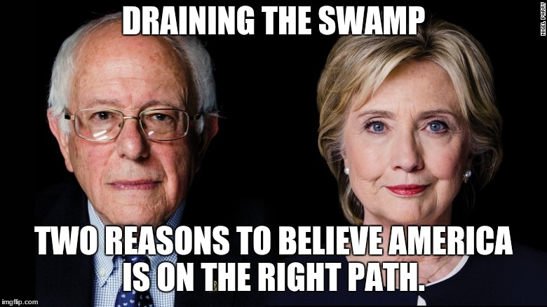 DRAINING THE SWAMP TWO REASONS TO BELIEVE AMERICA IS ON THE RIGHT PATH. | image tagged in hillary bernie ca | made w/ Imgflip meme maker