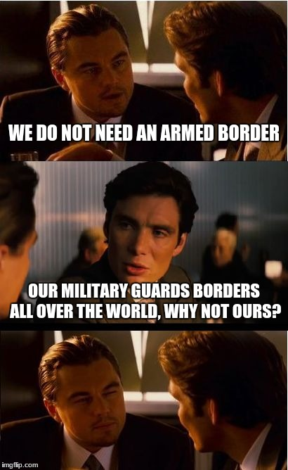 Inception Meme | WE DO NOT NEED AN ARMED BORDER OUR MILITARY GUARDS BORDERS ALL OVER THE WORLD, WHY NOT OURS? | image tagged in memes,inception | made w/ Imgflip meme maker