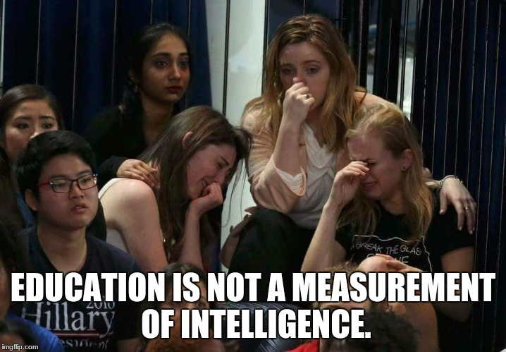 Liberal Tears | EDUCATION IS NOT A MEASUREMENT OF INTELLIGENCE. | image tagged in liberal tears | made w/ Imgflip meme maker