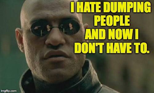 Matrix Morpheus Meme | I HATE DUMPING PEOPLE AND NOW I DON'T HAVE TO. | image tagged in memes,matrix morpheus | made w/ Imgflip meme maker