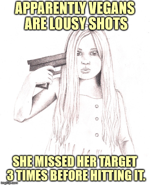 APPARENTLY VEGANS ARE LOUSY SHOTS SHE MISSED HER TARGET 3 TIMES BEFORE HITTING IT. | made w/ Imgflip meme maker