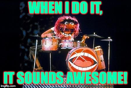 WHEN I DO IT, IT SOUNDS AWESOME! | made w/ Imgflip meme maker