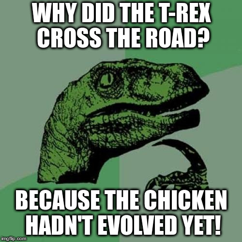 Wait, how could philosoraptor know that?! | WHY DID THE T-REX CROSS THE ROAD? BECAUSE THE CHICKEN HADN'T EVOLVED YET! | image tagged in memes,philosoraptor,humor,groan,chicken week | made w/ Imgflip meme maker