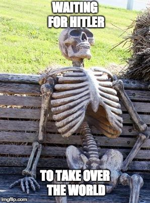 Waiting Skeleton |  WAITING FOR HITLER; TO TAKE OVER THE WORLD | image tagged in memes,waiting skeleton | made w/ Imgflip meme maker