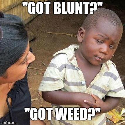 "Third World Skeptical Kid Meme | ""GOT BLUNT?"" ""GOT WEED?"" 