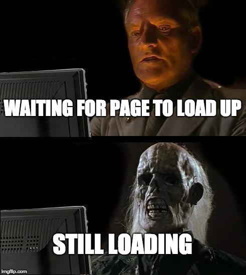 Thingy | WAITING FOR PAGE TO LOAD UP STILL LOADING | image tagged in memes,ill just wait here | made w/ Imgflip meme maker