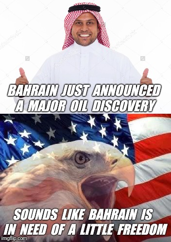 We need to secure that oil Now. | BAHRAIN  JUST  ANNOUNCED A  MAJOR  OIL  DISCOVERY SOUNDS  LIKE  BAHRAIN  IS  IN  NEED  OF  A  LITTLE  FREEDOM | image tagged in oil,freedom eagle,freedom | made w/ Imgflip meme maker