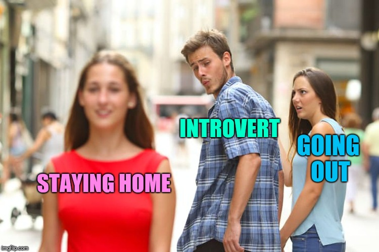 Distracted Boyfriend Meme | STAYING HOME INTROVERT GOING OUT | image tagged in memes,distracted boyfriend | made w/ Imgflip meme maker