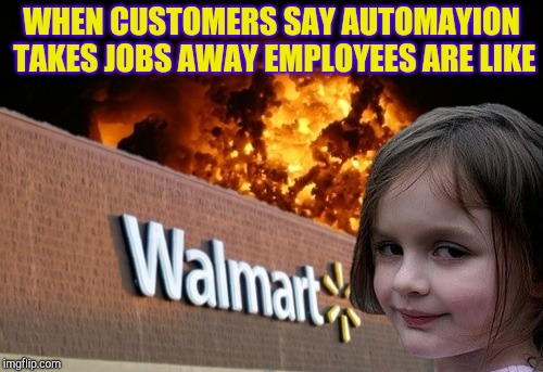 Happy to see it go | WHEN CUSTOMERS SAY AUTOMAYION TAKES JOBS AWAY EMPLOYEES ARE LIKE | image tagged in walmart fire girl,retail,customer service | made w/ Imgflip meme maker