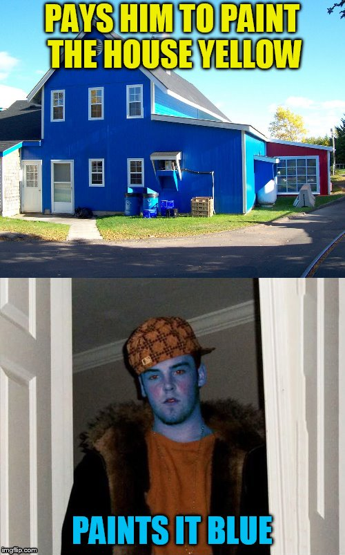 PAYS HIM TO PAINT THE HOUSE YELLOW PAINTS IT BLUE | made w/ Imgflip meme maker