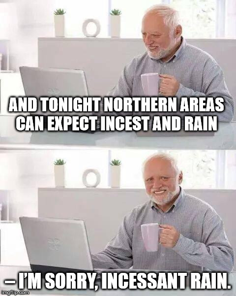Hide the Pain Harold Meme | AND TONIGHT NORTHERN AREAS CAN EXPECT INCEST AND RAIN – I'M SORRY, INCESSANT RAIN. | image tagged in memes,hide the pain harold | made w/ Imgflip meme maker