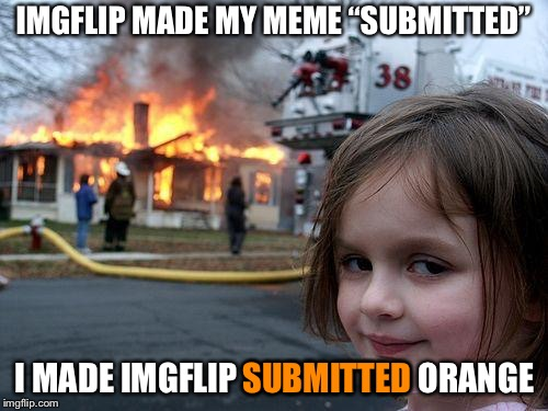 "Disaster Girl Meme | IMGFLIP MADE MY MEME ""SUBMITTED"" I MADE IMGFLIP SUBMITTED ORANGE SUBMITTED 