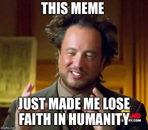Ancient Aliens Meme | THIS MEME JUST MADE ME LOSE FAITH IN HUMANITY | image tagged in memes,ancient aliens | made w/ Imgflip meme maker