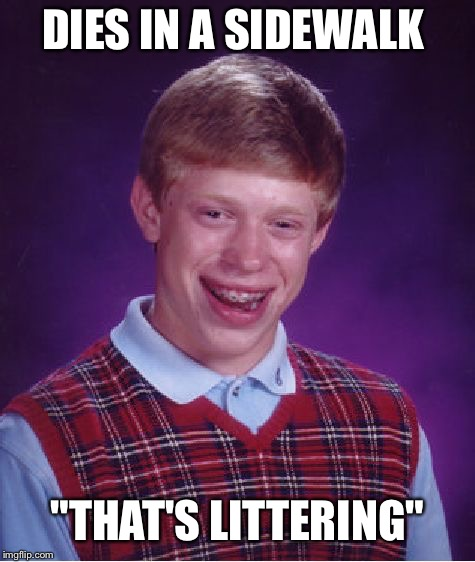 "Bad Luck Brian Meme | DIES IN A SIDEWALK ""THAT'S LITTERING"" 