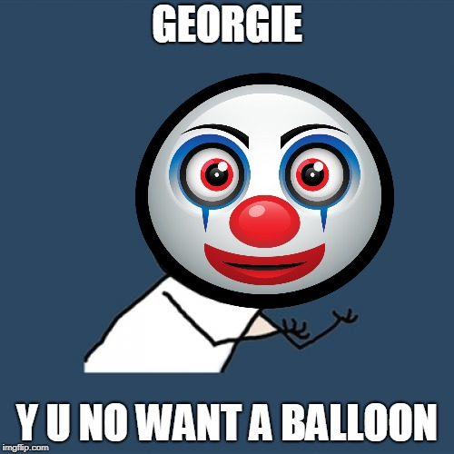 GEORGIE Y U NO WANT A BALLOON | image tagged in pennywise,it,y u no | made w/ Imgflip meme maker
