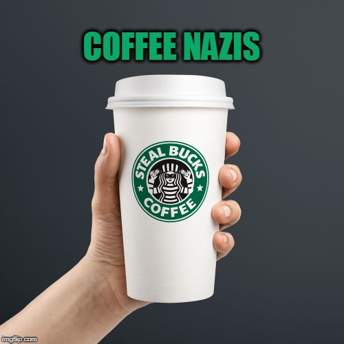7$ ripoff  | COFFEE NAZIS | image tagged in thief,nazis,coffee,starbucks | made w/ Imgflip meme maker