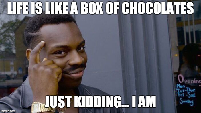 Roll Safe Think About It Meme | LIFE IS LIKE A BOX OF CHOCOLATES JUST KIDDING... I AM | image tagged in memes,roll safe think about it | made w/ Imgflip meme maker